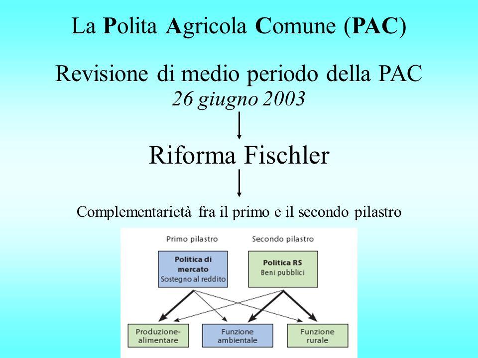 Riforma Fischler Revisione di medio periodo della PAC 26 giugno 2003 La Polita Agricola Comune (PAC) Complementarietà fra il primo e il secondo pilast