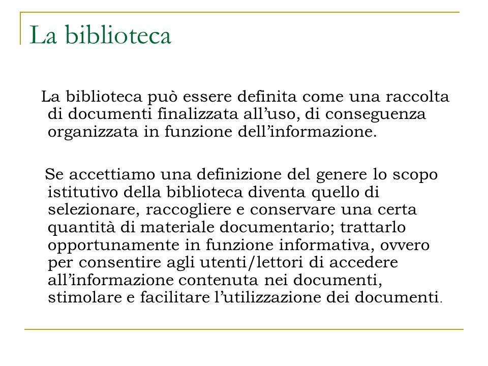 La biblioteca La biblioteca può essere definita come una raccolta di documenti finalizzata alluso, di conseguenza organizzata in funzione dellinformazione.