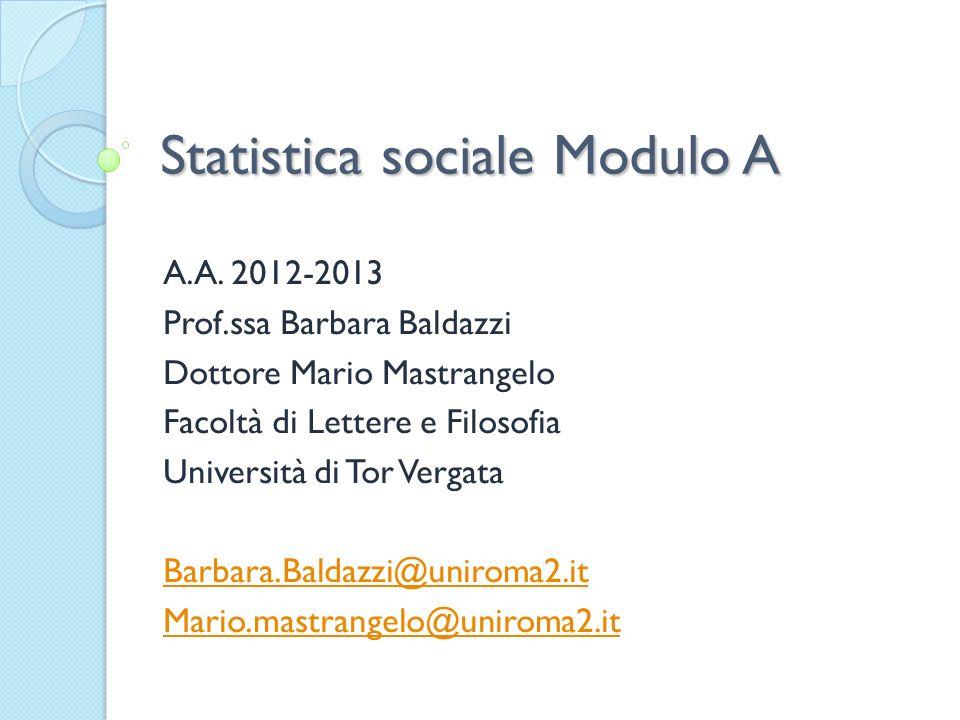 Statistica sociale Modulo A A.A. 2012-2013 Prof.ssa Barbara Baldazzi Dottore Mario Mastrangelo Facoltà di Lettere e Filosofia Università di Tor Vergat