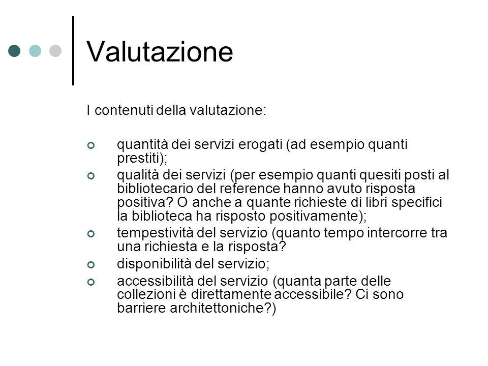 Valutazione I contenuti della valutazione: quantità dei servizi erogati (ad esempio quanti prestiti); qualità dei servizi (per esempio quanti quesiti posti al bibliotecario del reference hanno avuto risposta positiva.
