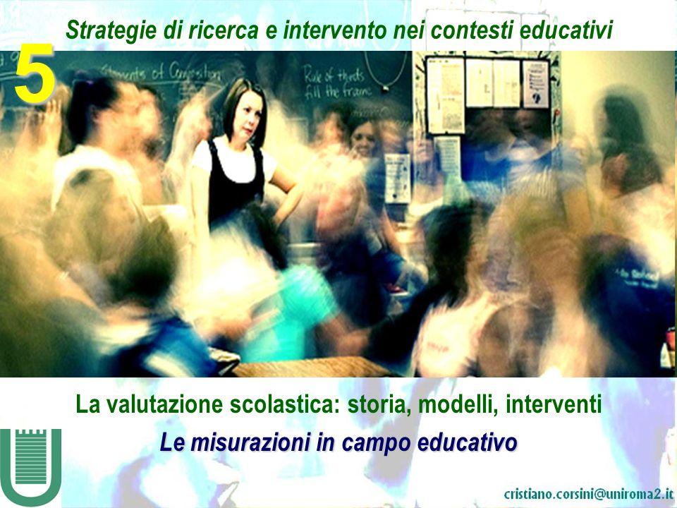 Strategie di ricerca e intervento nei contesti educativi La valutazione scolastica: storia, modelli, interventi Le misurazioni in campo educativo 5