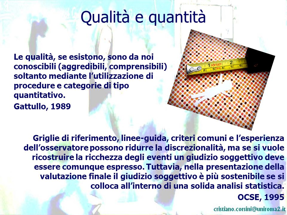 Qualità e quantità Le qualità, se esistono, sono da noi conoscibili (aggredibili, comprensibili) soltanto mediante lutilizzazione di procedure e categorie di tipo quantitativo.