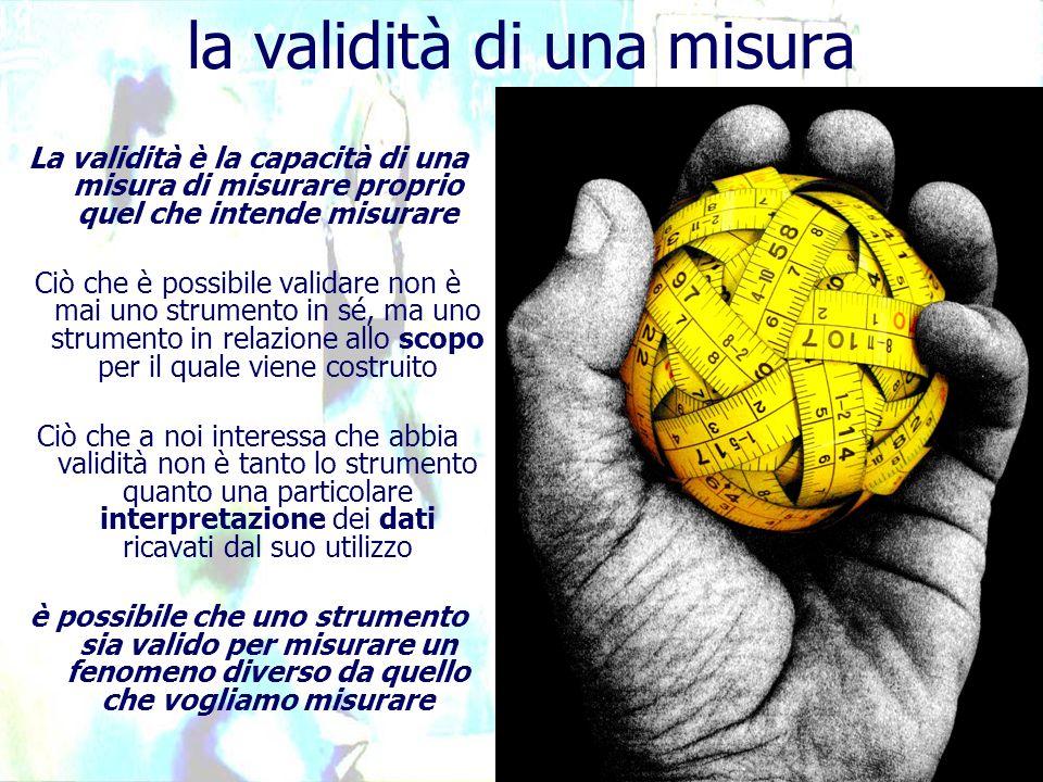 la validità di una misura La validità è la capacità di una misura di misurare proprio quel che intende misurare Ciò che è possibile validare non è mai