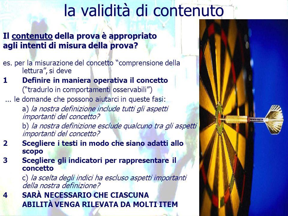 la validità di contenuto Il contenuto della prova è appropriato agli intenti di misura della prova? es. per la misurazione del concetto comprensione d