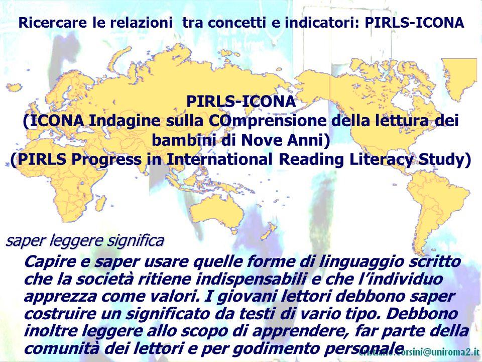Ricercare le relazioni tra concetti e indicatori: PIRLS-ICONA saper leggere significa Capire e saper usare quelle forme di linguaggio scritto che la società ritiene indispensabili e che lindividuo apprezza come valori.