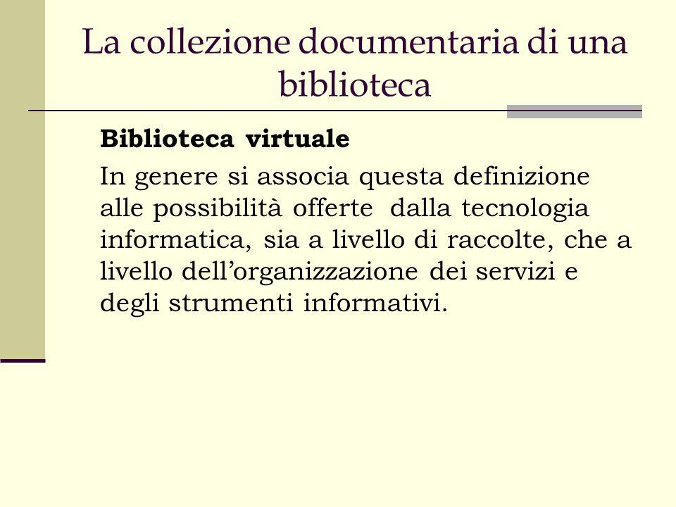 La collezione documentaria di una biblioteca Biblioteca virtuale In genere si associa questa definizione alle possibilità offerte dalla tecnologia informatica, sia a livello di raccolte, che a livello dellorganizzazione dei servizi e degli strumenti informativi.