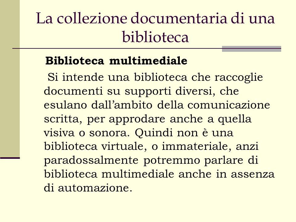 La collezione documentaria di una biblioteca Biblioteca multimediale Si intende una biblioteca che raccoglie documenti su supporti diversi, che esulano dallambito della comunicazione scritta, per approdare anche a quella visiva o sonora.