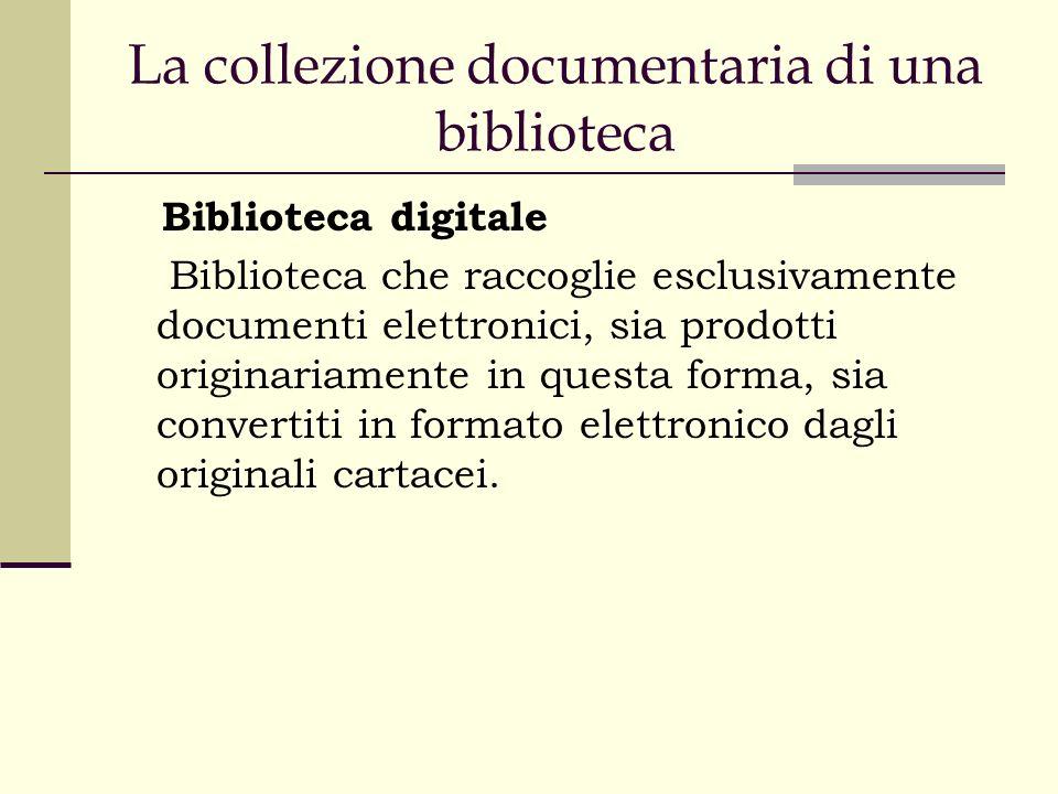 La collezione documentaria di una biblioteca Biblioteca digitale Biblioteca che raccoglie esclusivamente documenti elettronici, sia prodotti originariamente in questa forma, sia convertiti in formato elettronico dagli originali cartacei.