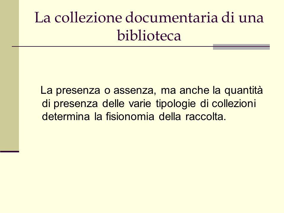 La collezione documentaria di una biblioteca La presenza o assenza, ma anche la quantità di presenza delle varie tipologie di collezioni determina la fisionomia della raccolta.