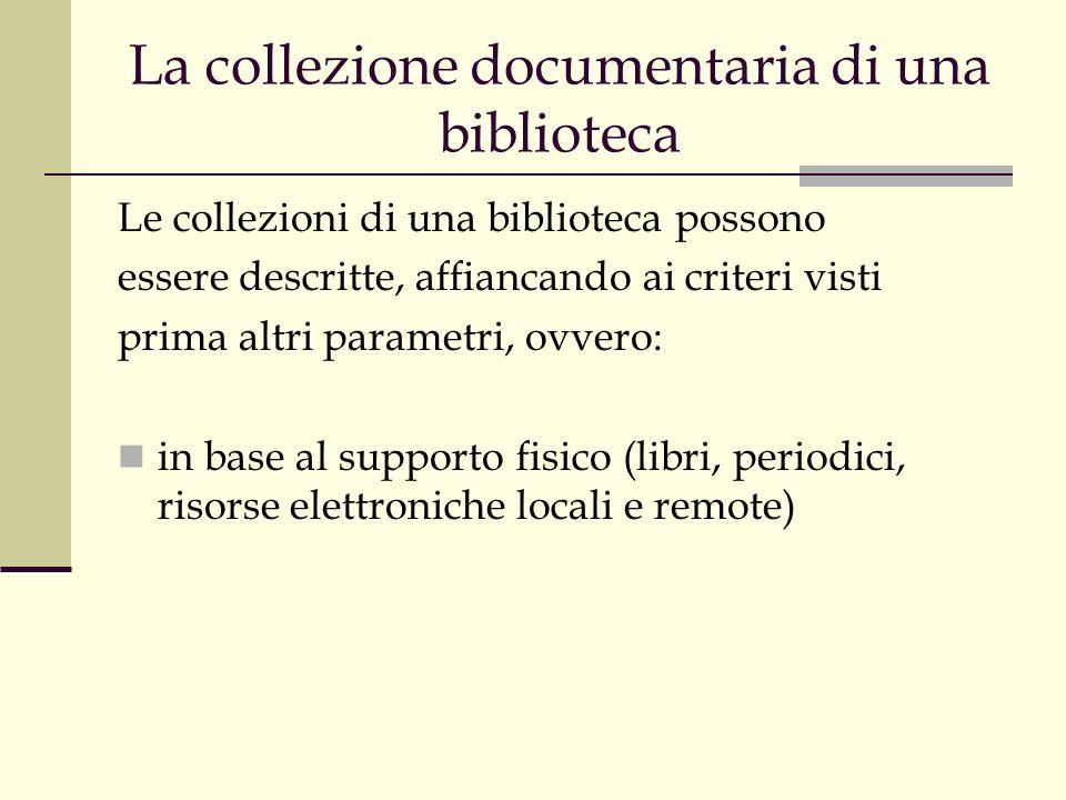 La collezione documentaria di una biblioteca Le collezioni di una biblioteca possono essere descritte, affiancando ai criteri visti prima altri parametri, ovvero: in base al supporto fisico (libri, periodici, risorse elettroniche locali e remote)