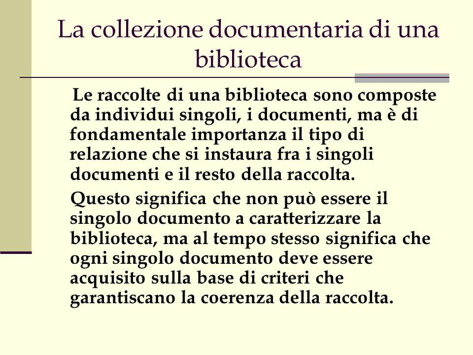 La collezione documentaria di una biblioteca Le raccolte di una biblioteca sono composte da individui singoli, i documenti, ma è di fondamentale importanza il tipo di relazione che si instaura fra i singoli documenti e il resto della raccolta.