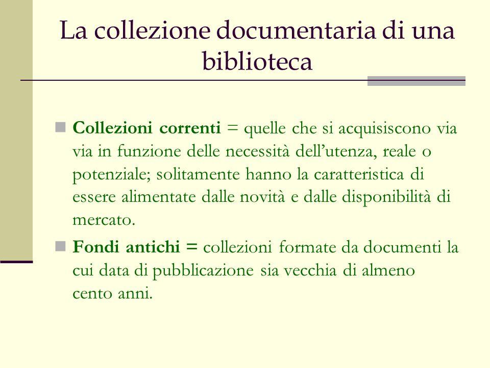 La collezione documentaria di una biblioteca Collezioni correnti = quelle che si acquisiscono via via in funzione delle necessità dellutenza, reale o potenziale; solitamente hanno la caratteristica di essere alimentate dalle novità e dalle disponibilità di mercato.