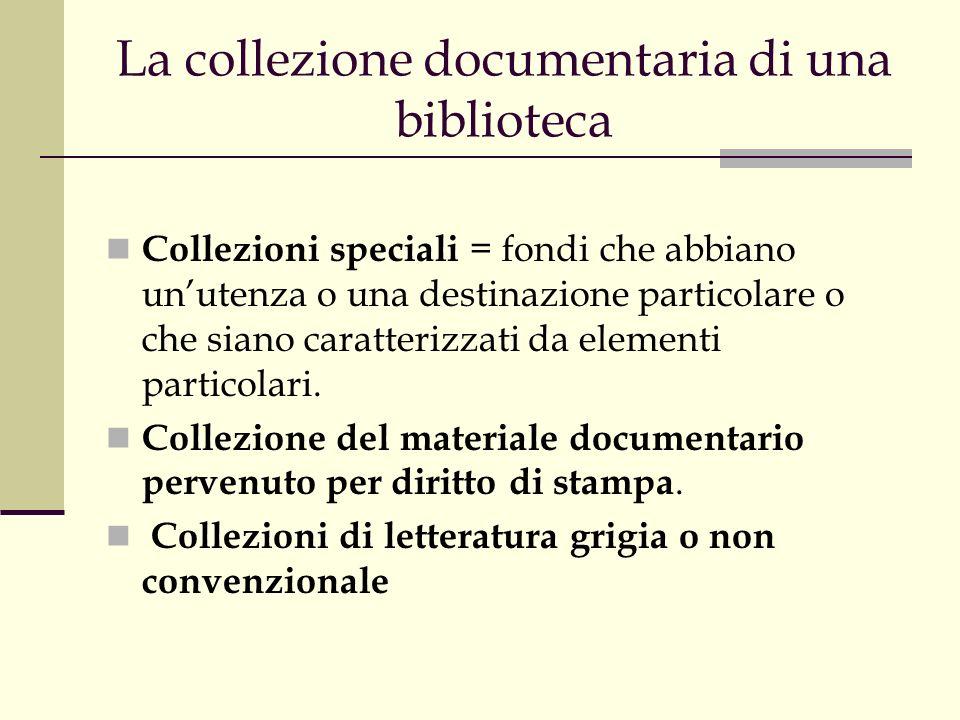 La collezione documentaria di una biblioteca Collezioni speciali = fondi che abbiano unutenza o una destinazione particolare o che siano caratterizzati da elementi particolari.