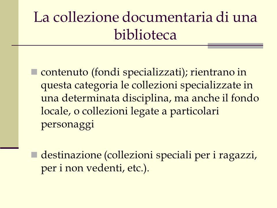 La collezione documentaria di una biblioteca contenuto (fondi specializzati); rientrano in questa categoria le collezioni specializzate in una determinata disciplina, ma anche il fondo locale, o collezioni legate a particolari personaggi destinazione (collezioni speciali per i ragazzi, per i non vedenti, etc.).