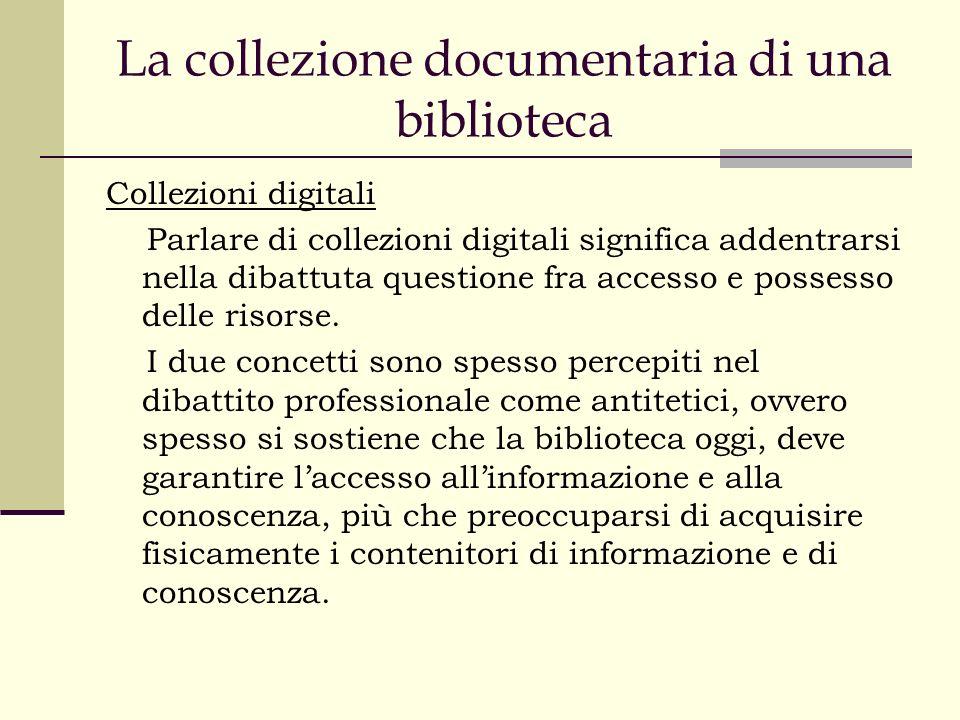 La collezione documentaria di una biblioteca Collezioni digitali Parlare di collezioni digitali significa addentrarsi nella dibattuta questione fra accesso e possesso delle risorse.