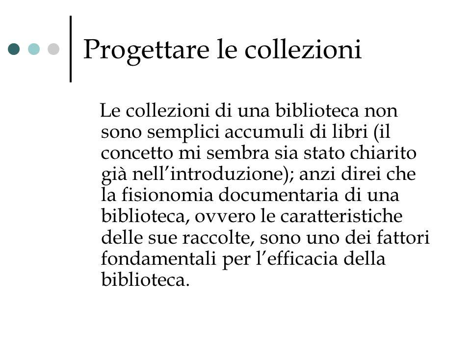Progettare le collezioni Le collezioni di una biblioteca non sono semplici accumuli di libri (il concetto mi sembra sia stato chiarito già nellintrodu