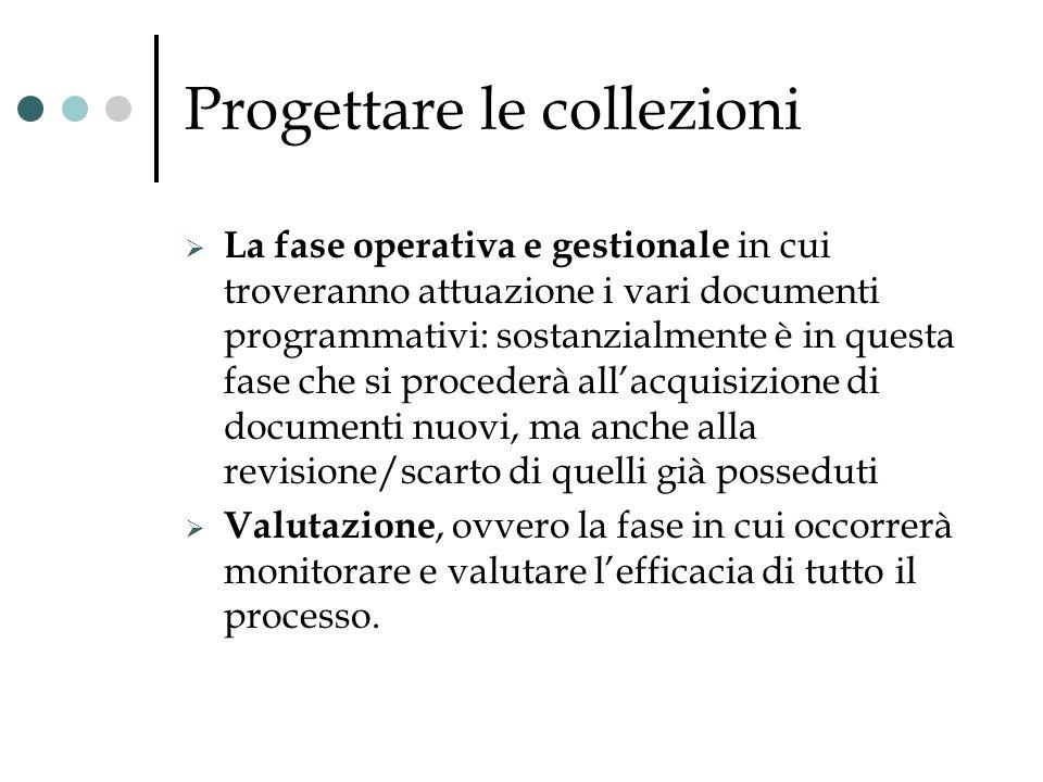 Progettare le collezioni La fase operativa e gestionale in cui troveranno attuazione i vari documenti programmativi: sostanzialmente è in questa fase
