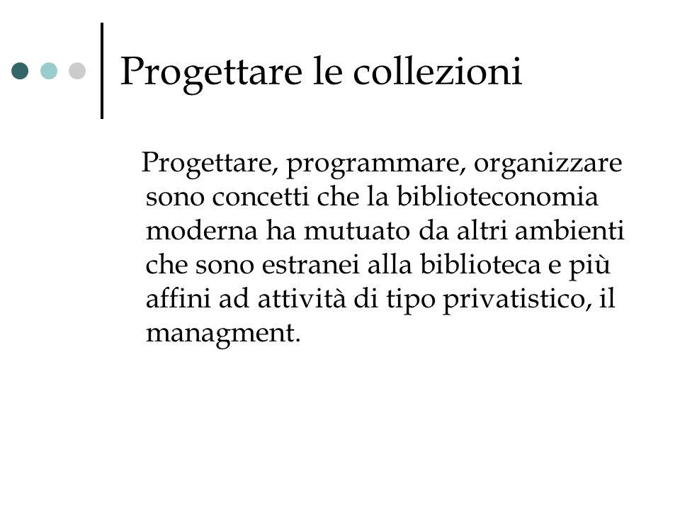Progettare le collezioni Progettare, programmare, organizzare sono concetti che la biblioteconomia moderna ha mutuato da altri ambienti che sono estra