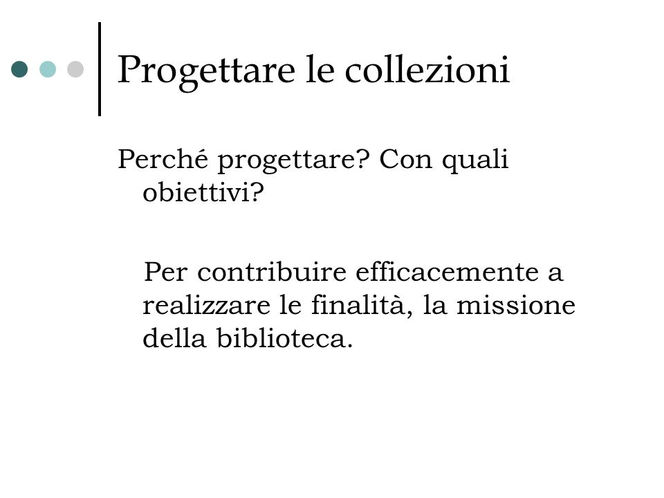 Progettare le collezioni Perché progettare? Con quali obiettivi? Per contribuire efficacemente a realizzare le finalità, la missione della biblioteca.