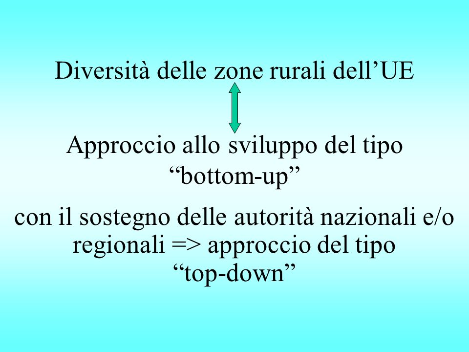 Diversità delle zone rurali dellUE Approccio allo sviluppo del tipo bottom-up con il sostegno delle autorità nazionali e/o regionali => approccio del tipo top-down