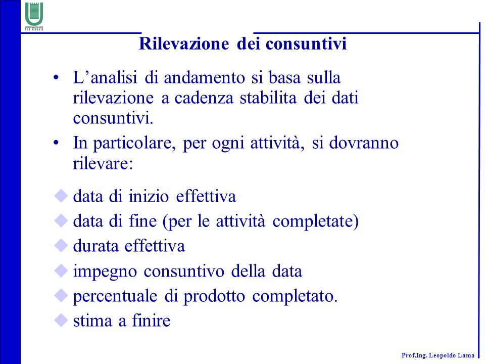 Prof.Ing. Leopoldo Lama Rilevazione dei consuntivi Lanalisi di andamento si basa sulla rilevazione a cadenza stabilita dei dati consuntivi. In partico
