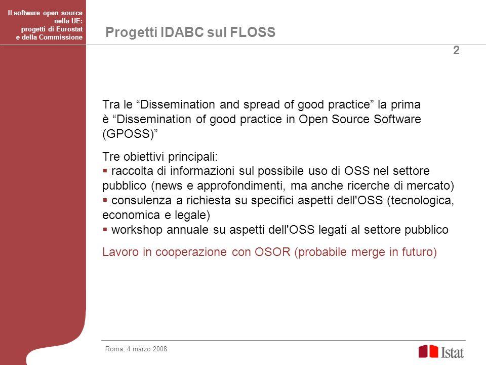 Progetti IDABC sul FLOSS OSOR (Open Source Observatory and Repository): incoraggiare il riuso di software libero finanziato dal settore pubblico attraverso lo sviluppo di un repository dedicato Modello SourceForge, ma europeo e pubblico, coordinato con repository nazionali (CNIPA, Adullact, OW2 consortium) e internazionali (UNDP International Open Source Network) Attività: Gestione della piattaforma, monitoraggio dei progetti e servizi di supporto per le comunità (certificazione e protezione legale) Linee guida per gli sviluppatori per massimizzare il riuso Identificazione e motivazione delle PA per cooperazione Roma, 4 marzo 2008 Il software open source nella UE: progetti di Eurostat e della Commissione 3