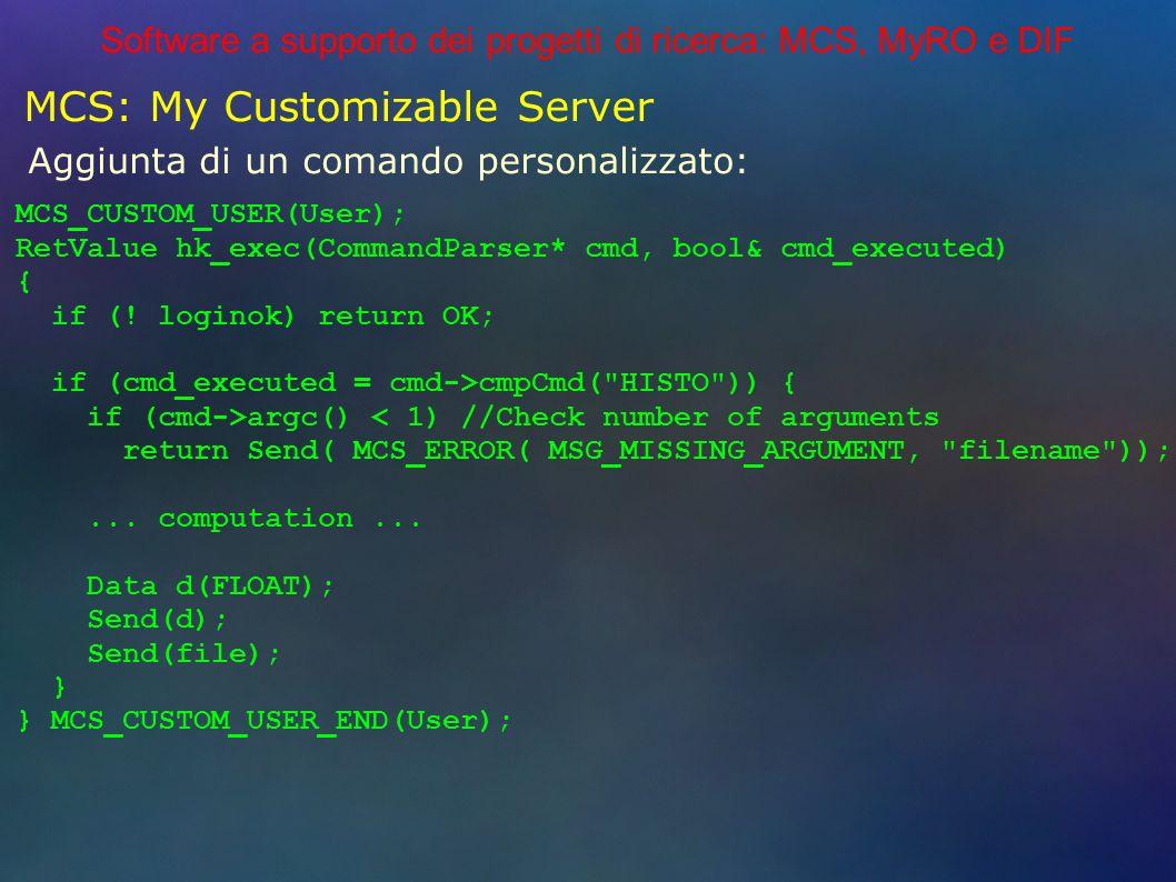 Software a supporto dei progetti di ricerca: MCS, MyRO e DIF MCS: My Customizable Server Aggiunta di un comando personalizzato: MCS_CUSTOM_USER(User); RetValue hk_exec(CommandParser* cmd, bool& cmd_executed) { if (.