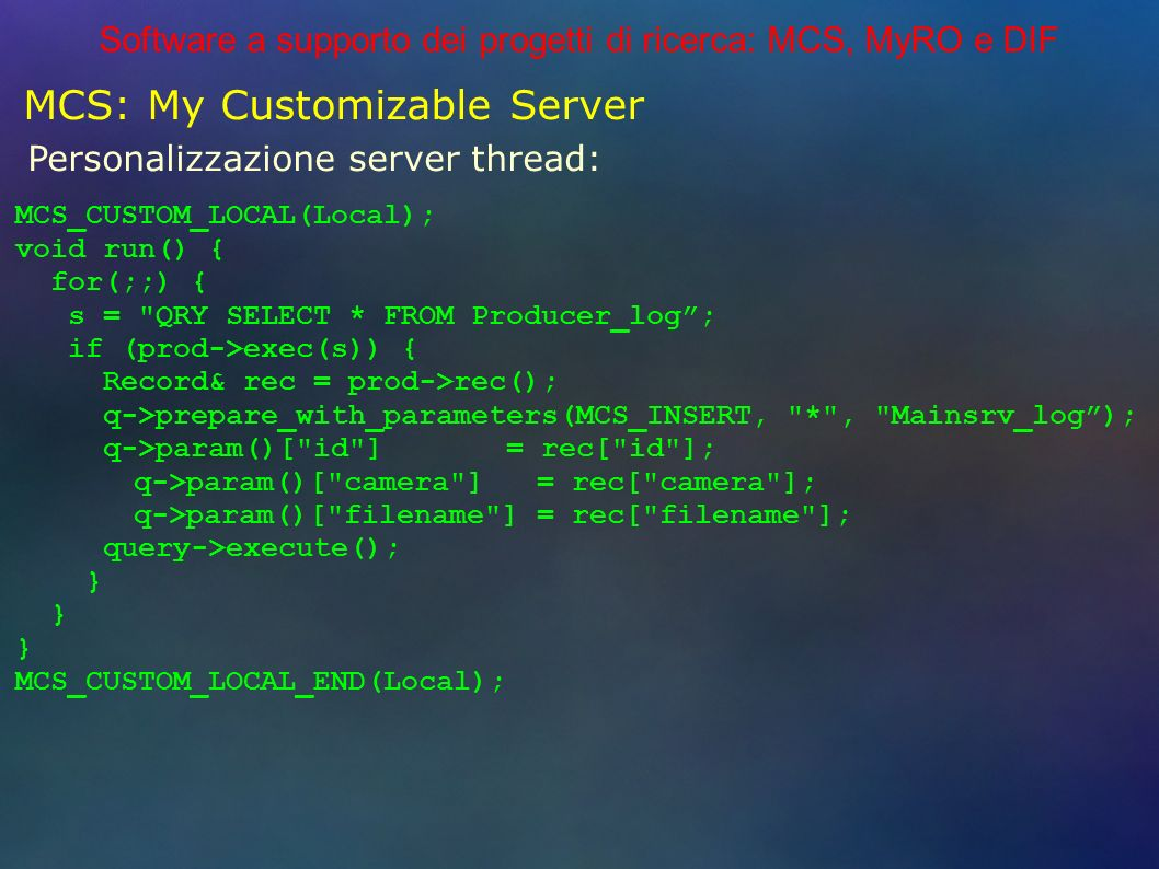 Software a supporto dei progetti di ricerca: MCS, MyRO e DIF MCS: My Customizable Server Personalizzazione server thread: MCS_CUSTOM_LOCAL(Local); void run() { for(;;) { s = QRY SELECT * FROM Producer_log; if (prod->exec(s)) { Record& rec = prod->rec(); q->prepare_with_parameters(MCS_INSERT, * , Mainsrv_log); q->param()[ id ] = rec[ id ]; q->param()[ camera ] = rec[ camera ]; q->param()[ filename ] = rec[ filename ]; query->execute(); } } } MCS_CUSTOM_LOCAL_END(Local);