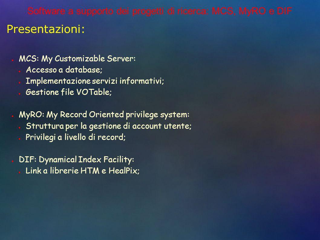 Software a supporto dei progetti di ricerca: MCS, MyRO e DIF Presentazioni: MCS: My Customizable Server: Accesso a database; Implementazione servizi informativi; Gestione file VOTable; MyRO: My Record Oriented privilege system: Struttura per la gestione di account utente; Privilegi a livello di record; DIF: Dynamical Index Facility: Link a librerie HTM e HealPix;