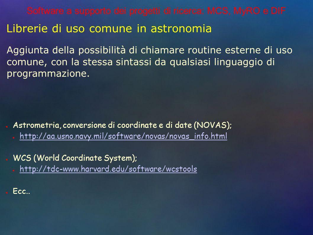 Software a supporto dei progetti di ricerca: MCS, MyRO e DIF Librerie di uso comune in astronomia Astrometria, conversione di coordinate e di date (NOVAS); http://aa.usno.navy.mil/software/novas/novas_info.html WCS (World Coordinate System); http://tdc-www.harvard.edu/software/wcstools Ecc..