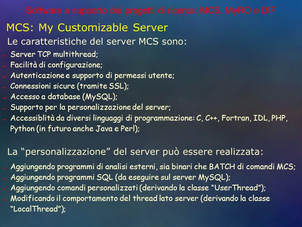 Software a supporto dei progetti di ricerca: MCS, MyRO e DIF MCS: My Customizable Server Server TCP multithread; Facilità di configurazione; Autenticazione e supporto di permessi utente; Connessioni sicure (tramite SSL); Accesso a database (MySQL); Supporto per la personalizzazione del server; Accessiblità da diversi linguaggi di programmazione: C, C++, Fortran, IDL, PHP, Python (in futuro anche Java e Perl); Le caratteristiche del server MCS sono: Aggiungendo programmi di analisi esterni, sia binari che BATCH di comandi MCS; Aggiungendo programmi SQL (da eseguire sul server MySQL); Aggiungendo comandi personalizzati (derivando la classe UserThread); Modificando il comportamento del thread lato server (derivando la classe LocalThread); La personalizzazione del server può essere realizzata: