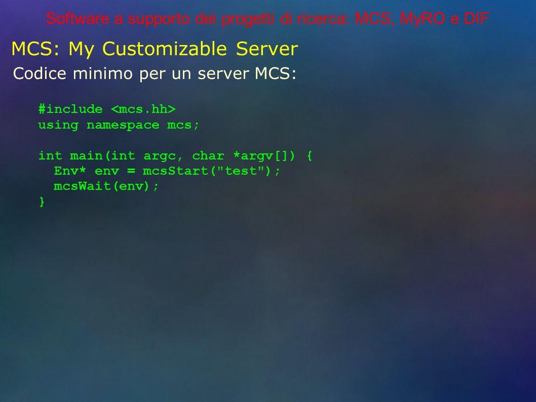 Software a supporto dei progetti di ricerca: MCS, MyRO e DIF MCS: My Customizable Server Codice minimo per un server MCS: #include using namespace mcs; int main(int argc, char *argv[]) { Env* env = mcsStart( test ); mcsWait(env); }