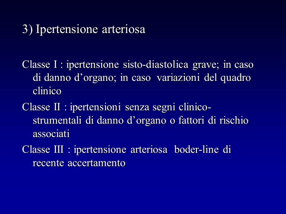 3) Ipertensione arteriosa Classe I : ipertensione sisto-diastolica grave; in caso di danno dorgano; in caso variazioni del quadro clinico Classe II :