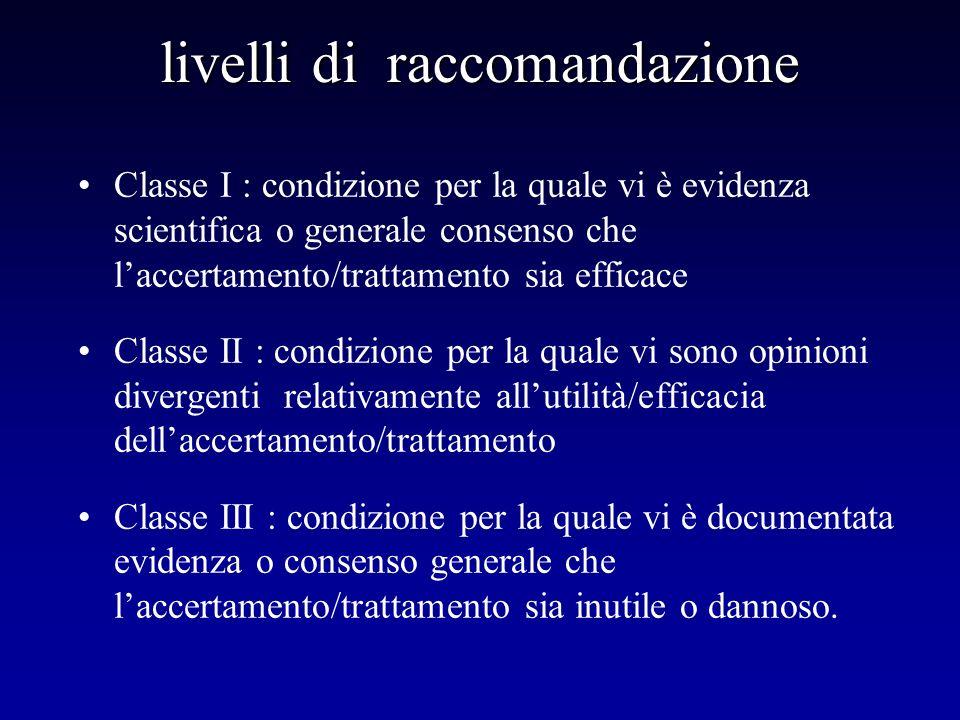 livelli di raccomandazione Classe I : condizione per la quale vi è evidenza scientifica o generale consenso che laccertamento/trattamento sia efficace