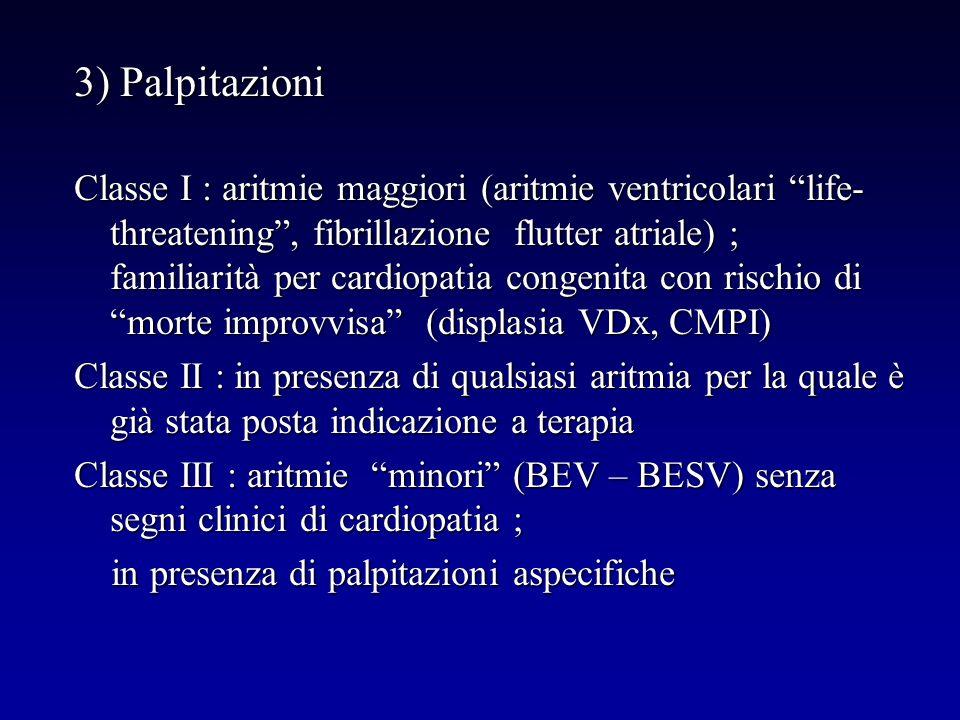 3) Palpitazioni Classe I : aritmie maggiori (aritmie ventricolari life- threatening, fibrillazione flutter atriale) ; familiarità per cardiopatia cong