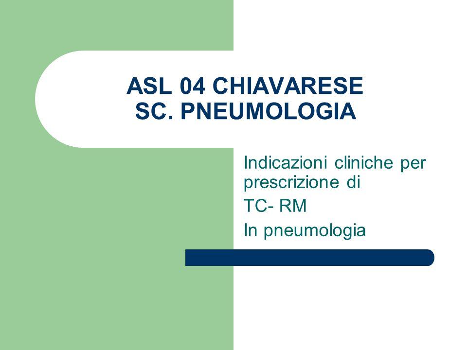 ASL 04 CHIAVARESE SC. PNEUMOLOGIA Indicazioni cliniche per prescrizione di TC- RM In pneumologia