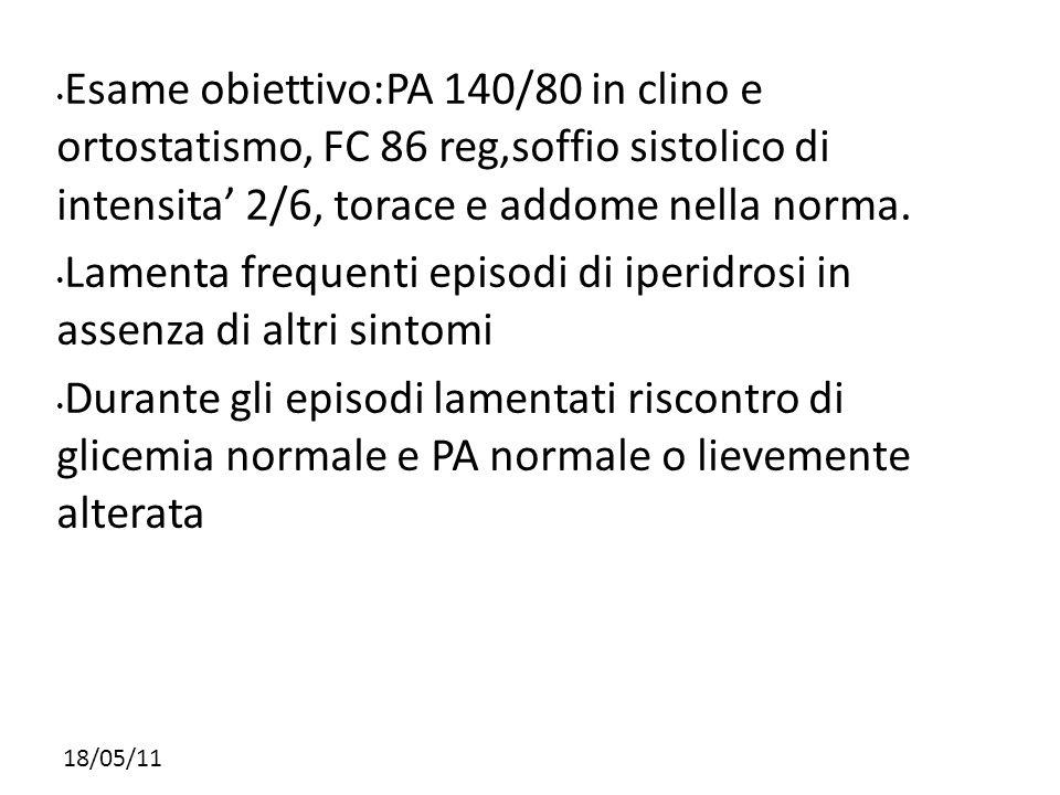 18/05/11 Esame obiettivo:PA 140/80 in clino e ortostatismo, FC 86 reg,soffio sistolico di intensita 2/6, torace e addome nella norma. Lamenta frequent