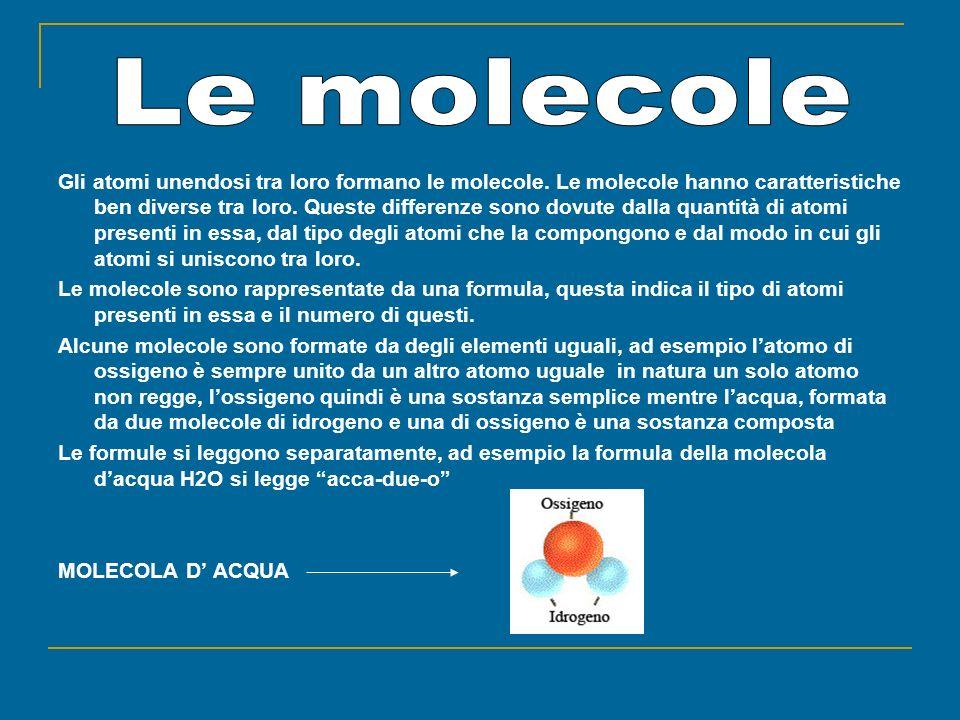 Gli atomi unendosi tra loro formano le molecole. Le molecole hanno caratteristiche ben diverse tra loro. Queste differenze sono dovute dalla quantità