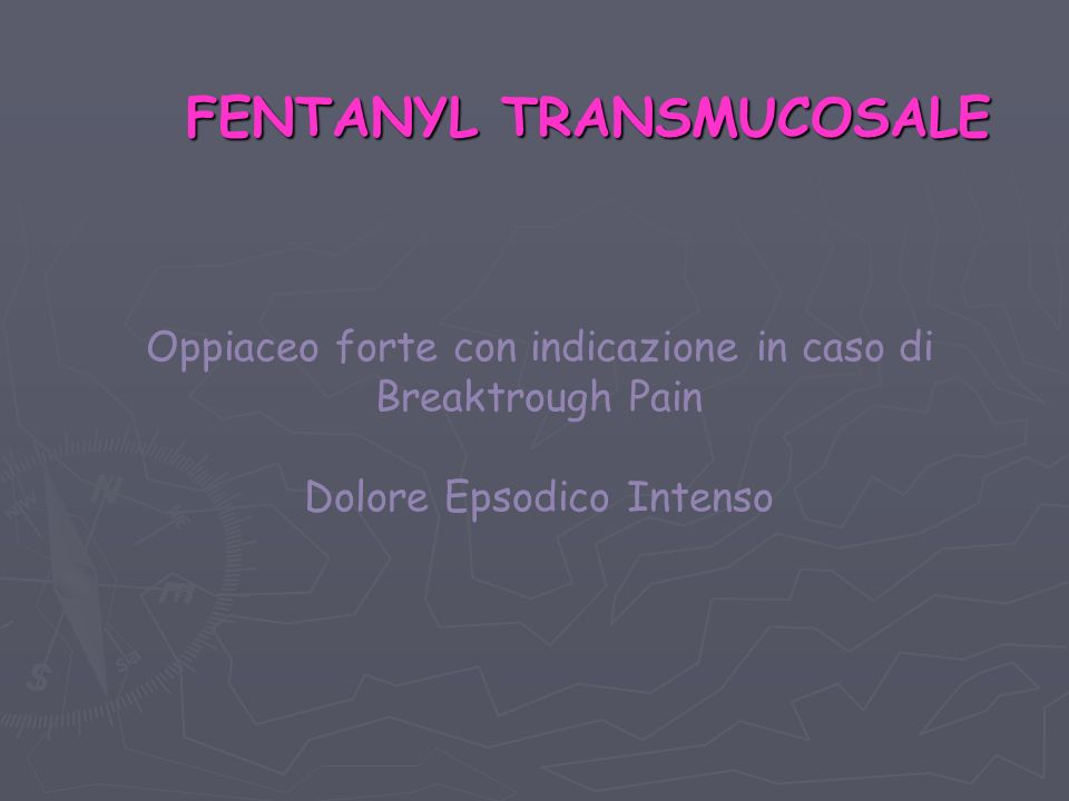 FENTANYL TRANSMUCOSALE Oppiaceo forte con indicazione in caso di Breaktrough Pain Dolore Epsodico Intenso