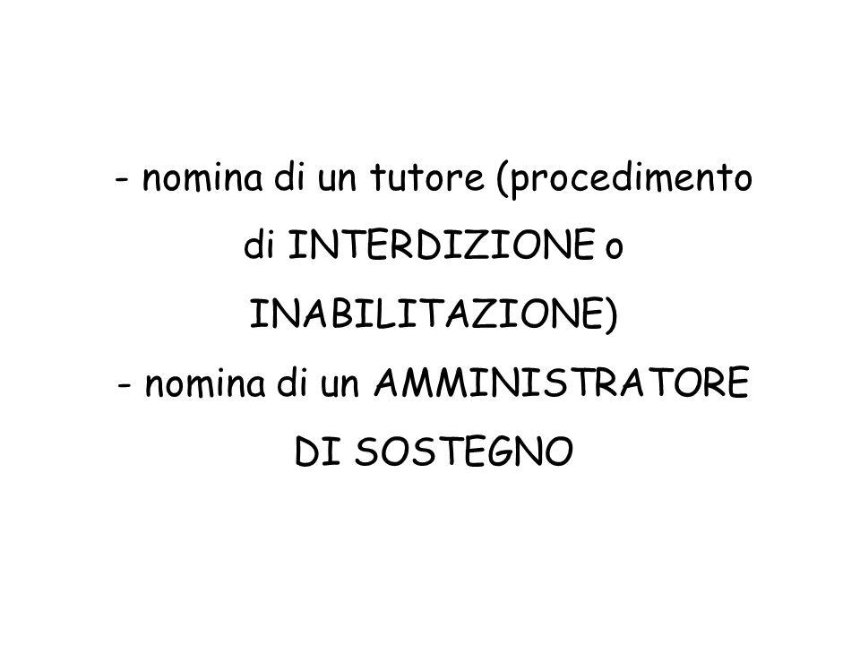 - nomina di un tutore (procedimento di INTERDIZIONE o INABILITAZIONE) - nomina di un AMMINISTRATORE DI SOSTEGNO