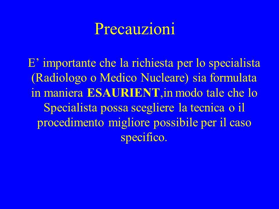 Precauzioni E importante che la richiesta per lo specialista (Radiologo o Medico Nucleare) sia formulata in maniera ESAURIENT,in modo tale che lo Spec