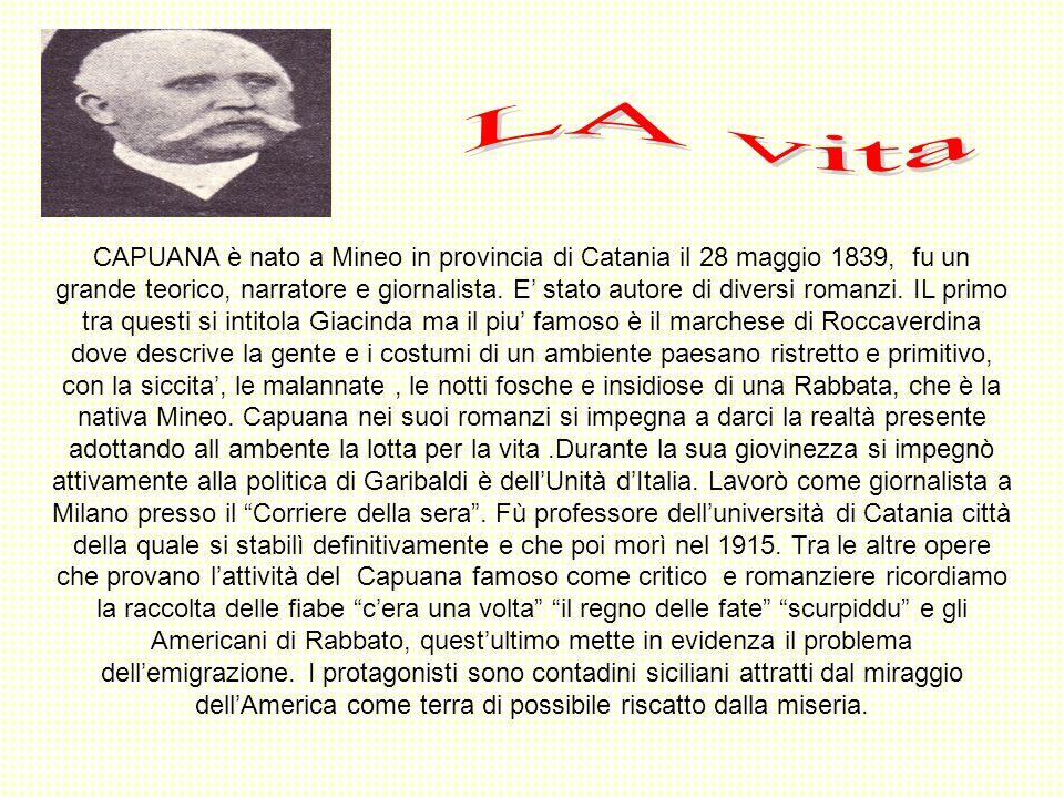 CAPUANA è nato a Mineo in provincia di Catania il 28 maggio 1839, fu un grande teorico, narratore e giornalista. E stato autore di diversi romanzi. IL