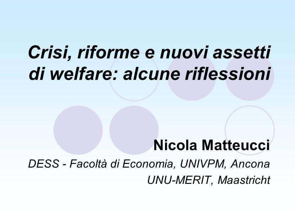 Crisi, riforme e nuovi assetti di welfare: alcune riflessioni Nicola Matteucci DESS - Facoltà di Economia, UNIVPM, Ancona UNU-MERIT, Maastricht