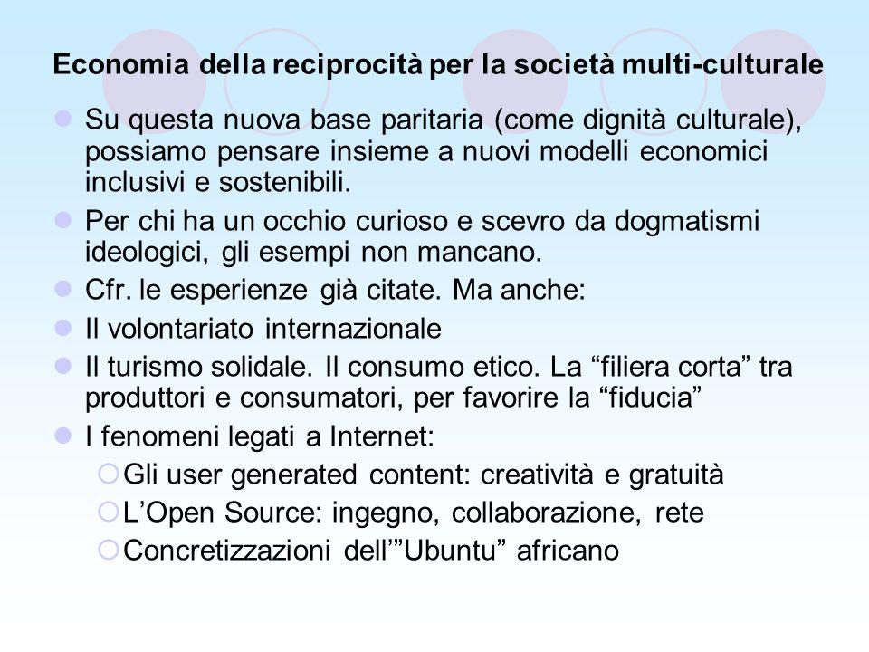 Economia della reciprocità per la società multi-culturale Su questa nuova base paritaria (come dignità culturale), possiamo pensare insieme a nuovi modelli economici inclusivi e sostenibili.