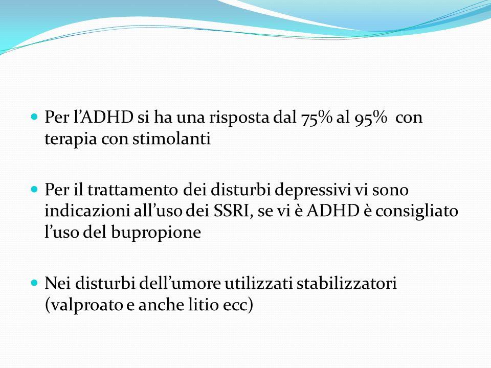 Per lADHD si ha una risposta dal 75% al 95% con terapia con stimolanti Per il trattamento dei disturbi depressivi vi sono indicazioni alluso dei SSRI,
