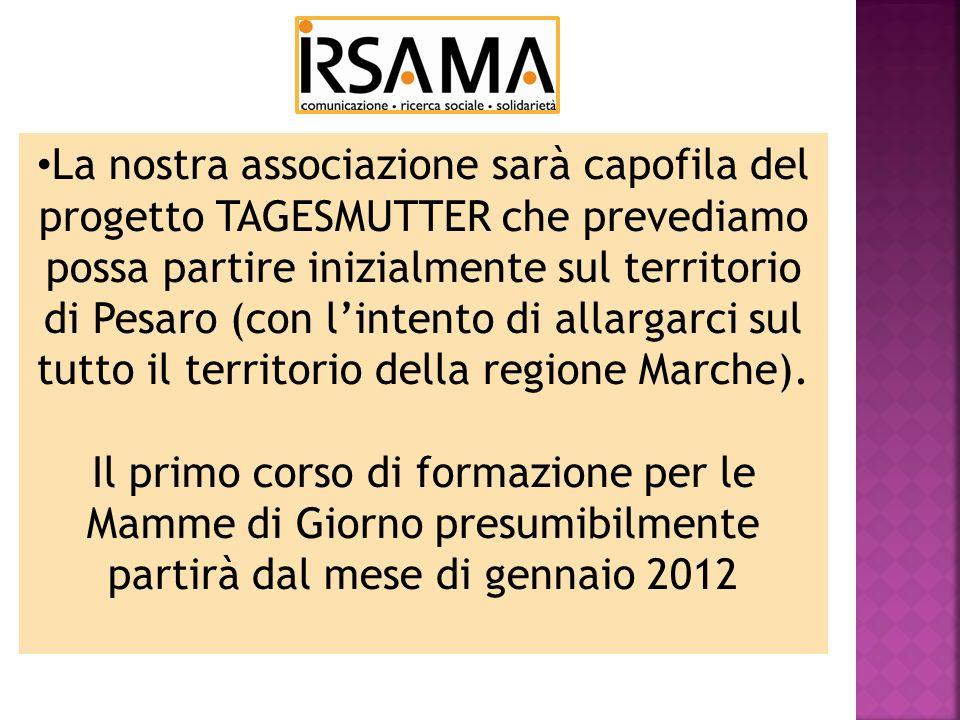 La nostra associazione sarà capofila del progetto TAGESMUTTER che prevediamo possa partire inizialmente sul territorio di Pesaro (con lintento di allargarci sul tutto il territorio della regione Marche).