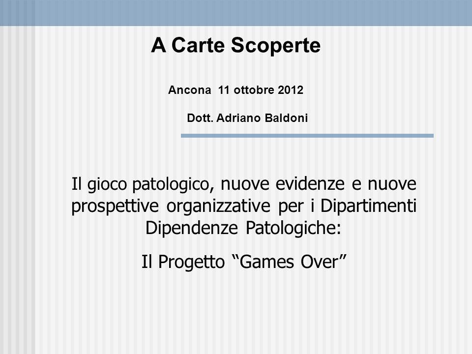 A Carte Scoperte Ancona 11 ottobre 2012 Dott. Adriano Baldoni Il gioco patologico, nuove evidenze e nuove prospettive organizzative per i Dipartimenti