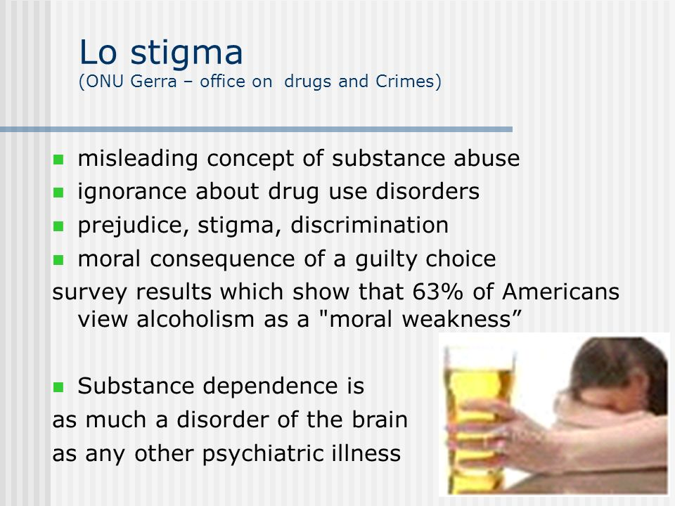 misleading concept of substance abuse ignorance about drug use disorders prejudice, stigma, discrimination moral consequence of a guilty choice survey results which show that 63% of Americans view alcoholism as a moral weakness Substance dependence is as much a disorder of the brain as any other psychiatric illness Lo stigma (ONU Gerra – office on drugs and Crimes)