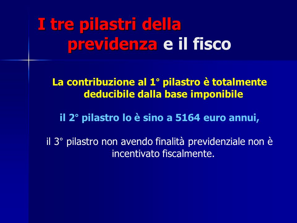 I tre pilastri della previdenza I tre pilastri della previdenza e il fisco La contribuzione al 1° pilastro è totalmente deducibile dalla base imponibi