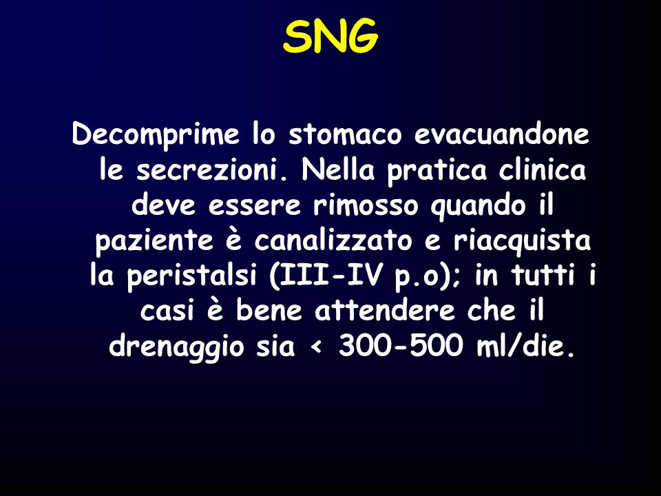 SNG Decomprime lo stomaco evacuandone le secrezioni. Nella pratica clinica deve essere rimosso quando il paziente è canalizzato e riacquista la perist